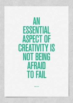 Creativity = Not being afraid to fail.