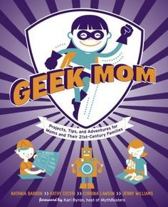 Geek Mom book - so awesome! Projects, tips, adventures for moms and their families from science projects to superheroes.