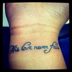 """""""His love never fails"""" my 1st and probably only tattoo. I chose this because it's so true. People will fail you all the time. Your friend, your significant other... They will let u down or hurt you. But God? Never. He will never fail you no matter what. And that's the one thing I wanna be reminded of every day for the rest of my life."""