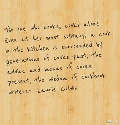 """No one who cooks, cooks alone. Even at her most solitary, a cook in the kitchen is surrounded by generations of cooks past, the advice and menus of cooks present, the wisdom of cookbook writers."" -Laurie Colwin"