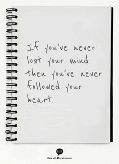 If you've never lost your mind you've never followed your heart