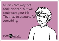 Nurses: We may not cook or clean, but we could save your life. That has to account for something.