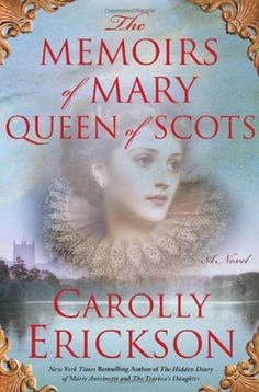 The Memoirs of Mary Queen of Scots: A Novel by Carolly Erickson