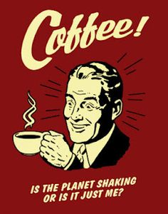 Coffee! Is the planet shaking, or is it just me?