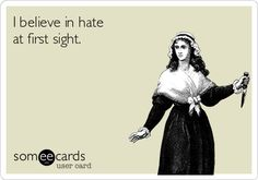 I believe in hate at first sight.