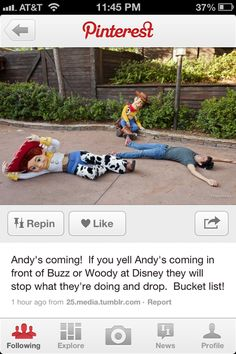 if you yell andys coming in from of buzz or woody at disney they will stop what they are doing and drop. Must do this!