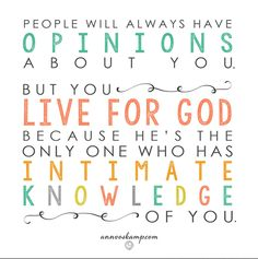"""People will always have opinions about you. But you, live for God - because He's the only one who has intimate knowledge of you.""  -Ann Voskamp"