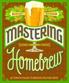 Mastering Homebrew : The Complete Guide to Brewing Delicious Beer, with Recipes by Randy Mosher.