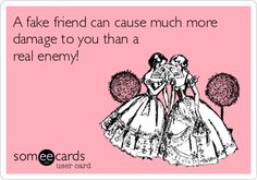 A fake friend can cause much more damage to you than a real enemy!