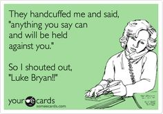 Funny Thinking of You Ecard: They handcuffed me and said, 'anything you say can and will be held against you.' So I shouted out, 'Luke Bryan!!'