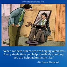 """When we help others, we are helping ourselves. Every single time you help somebody stand up, you are helping humanity rise."" - Dr. Steve Maraboli #quote"
