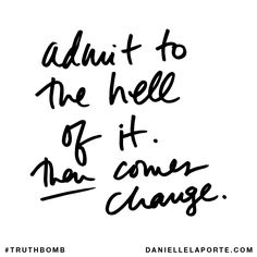 Admit to the hell of it. Then comes change. Subscribe: DanielleLaPorte.com #Truthbomb #Words #Quotes