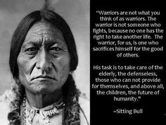 """""""Warriors are not what you think of as warriors.  The warrior is not someone who fights, because no one has the right to take another life.  The warrior, for us, is one who sacrifices himself for the good of others.  His task is to take care of the elderly, the defenseless, those who can not provide for themselves, and above all, the children, the future of humanity.""""    --Sitting Bull"""