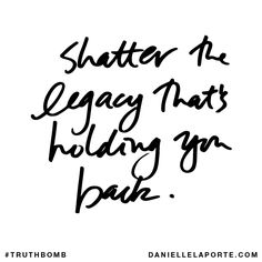 Shatter the legacy that's holding you back. Subscribe: DanielleLaPorte.com #Truthbomb #Words #Quotes