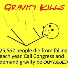 Ban Gravity- And as an added bonus, by repealing the law of gravity we could also lower the weight of everyone in the U.S., ending heart disease!