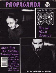 Spring 1994: Propaganda #21 /Includes: Dead Can Dance, Anne Rice, The Nefilim, Smashing Pumpkins, Front 242, Human Drama, The Wake, Andi Sex Gang, Gitane Demone, Angels and Demons, Daisy Chainsaw, House of Usher, Children On Stun, Last Dance Einsturzende Neubauten and more. http://www.amazon.com/Propaganda-Gothic-Chronicle-Spring-Paperback/dp/B001B8M1IE/ref=reg_hu-rd_add_1_dp