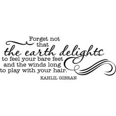 "Tattoo Ideas & Inspiration - Quotes & Sayings | ""Forget not that the earth delights to feel your bare feet and the winds long to play with your hair"" - Khalil Gibran  Quote"
