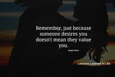 remember just because someone desires you doesn't mean they value you.