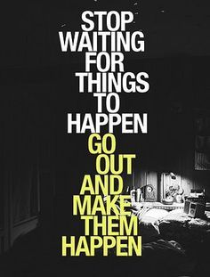 Stop waiting for things to happen.Go out and make them happen...