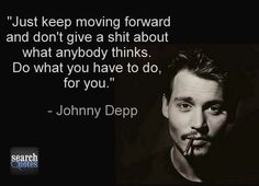 Just keep moving forward and don't give a shit about what anybody thinks. Do what you have to do, for you. - Johnny Depp www.SearchQuotes.com