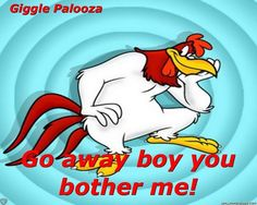 foghorn leghorn....this is what he said to the little chicken hawk....all the time