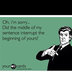 """Oh, I'm sorry...Did the middle of my sentence interrupt the beginning of yours?"""