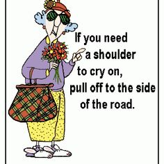 If you need a shoulder to cry on...pull off to the side of the road. LOL #humor
