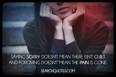 Saying sorry doesn't mean there isn't guilt and forgiving doesn't mean the pain is gone.