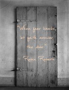 """""""When fear knocks, let faith answer the door."""" - Robin Roberts"""
