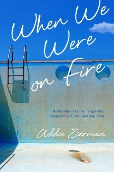 When We Were on Fire: A Memoir of Consuming Faith, Tangled Love, and Starting Over: Addie Zierman: 9781601425454: Amazon.com: Books