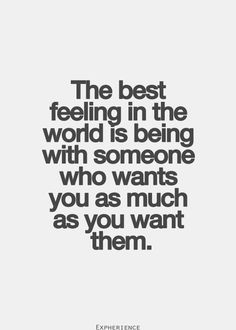 The best feeling in the world is being with someone who wants you as much as you want them...