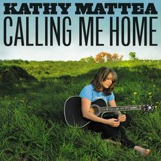 On 'Calling Me Home,' Kathy Mattea, from Cross Lanes, West Virginia, sings eloquently about her native Appalachia
