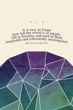 """""""It is easy to forget you full the world is of people, full of bursting, and each of them imaginable and consistently misimagined."""" Paper Towns by John Green"""