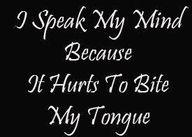 I speak my mind because it hurts to bite my tongue lol