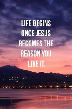 Life begins once Jesus becomes the reason you live it.