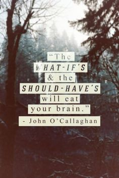 The what-if's and the should-have's will eat your brain!