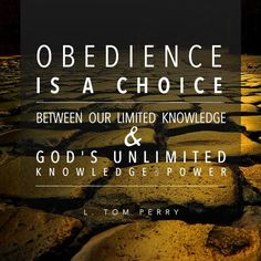 """Obedience is a choice between our limited knowledge and God's unlimited knowledge and power."" - L. Tom Perry"