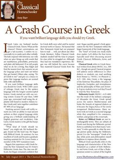 A Crash Course in Greek  - By Amy Barr http://www.thehomeschoolmagazine-digital.com/thehomeschoolmagazine/201307/#pg79  *Looking for brilliant language skills?  Try Greek! *Did you know that Greek and Latin together contribute 60-80% of our language? *Greek mastery is the gift that keeps on giving. *What kind of Greek should you learn?