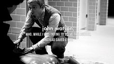 """Sherlock: """"John Watson, who, while I was trying to solve the murder, instead saved a life."""""""