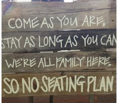 No Seating plan signage and words...  Come as you are   Stay as long as you can  We're all family here  so no seating plan...♥