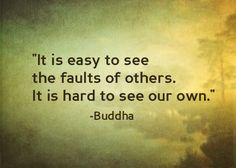 It is easy to see the faults of others.It is hard to see our own.-Buddha