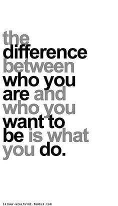 The difference between who you are and who you want to be ...