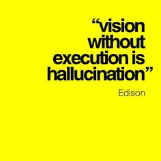 """""""Vision without execution si hallucination"""" Edison"""
