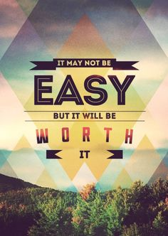 """""""It may not be easy, but it will be worth it."""""""