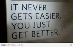 """""""it never gets easier. you just get better."""""""