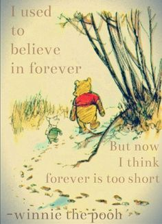 I used to believe in forever. But now forever is too short... Winnie the Pooh.