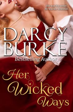"Darcy Burke ~ Her Wicked Ways ~ To save his orphanage from collapse, Montgomery ""Fox"" Foxcroft leads a double life as a highwayman. Banished debutante Lady Miranda Sinclair is his salvation—until she rejects him. Out of options and falling for the heiress, Fox must risk what principles he has left and take advantage of her wicked ways—even if it ruins them both."