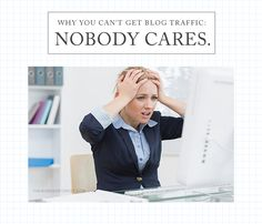 Why you can't get blog traffic: Nobody cares.
