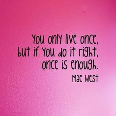 You only live once, but if you do it right. Once is enough   ~Mae West