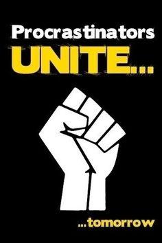 procrastinators unite - tomorrow!